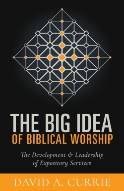 The Big Idea of Biblical Worship: The Development & Leadership of Expository Services